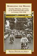 Mobilizing the Masses: Gender, Ethnicity, and Class in the Nationalist Movement in Guinea, 1939-1958
