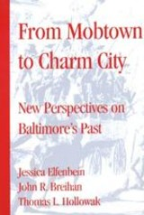 From Mobtown to Charm City: New Perspectives on Baltimore's Past
