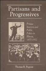 Partisans and Progressives: Private Interest and Public Policy in Illinois, 1870-1922